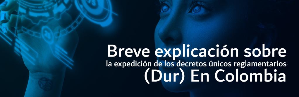 Breve explicación sobre la expedición de los Decretos Únicos Reglamentarios – (DUR) En Colombia
